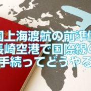 中国上海渡航の前準備。長崎空港で国際線の出国手続ってどうやるの?