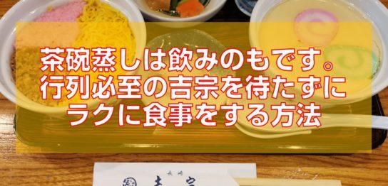 茶碗蒸しは飲みのもです。行列必至の吉宗を待たずに食事する方法見出し