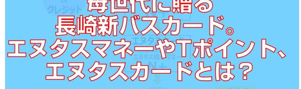 母世代に贈る長崎新バスカード。エヌタスマネーやTポイント、エヌタスカードとは?top