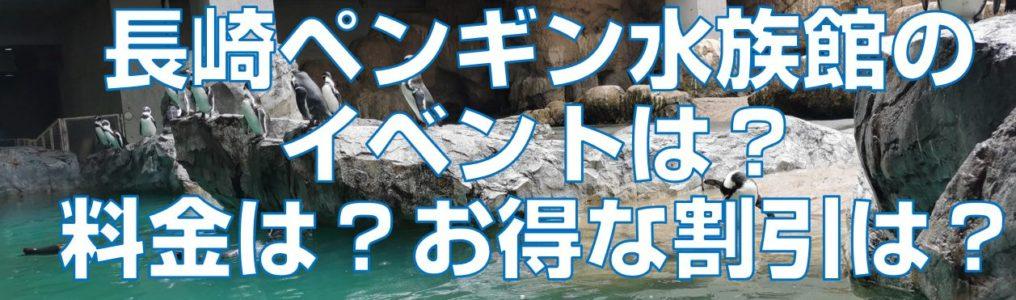 長崎ペンギン水族館のイベントは?料金は?お得な割引は?